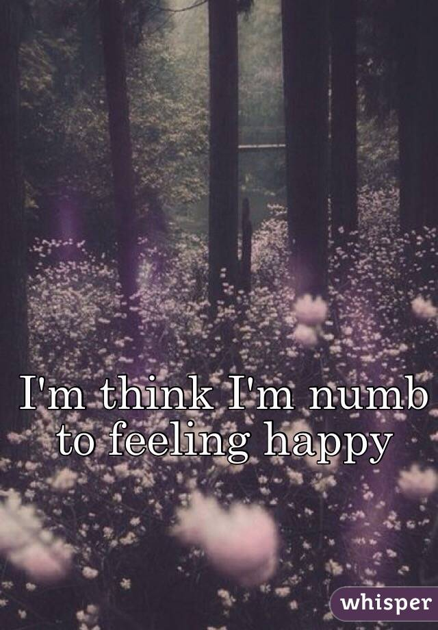 I'm think I'm numb to feeling happy