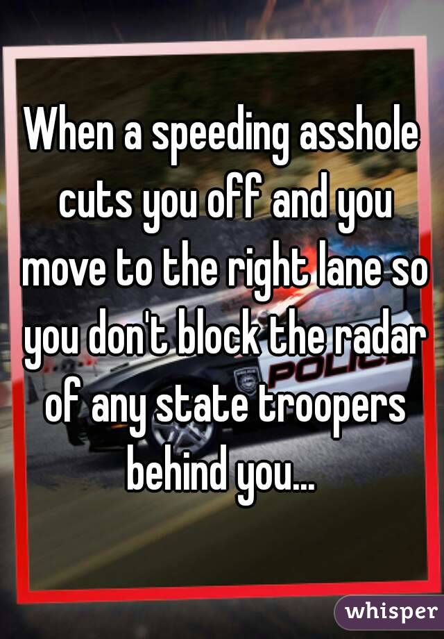 When a speeding asshole cuts you off and you move to the right lane so you don't block the radar of any state troopers behind you...