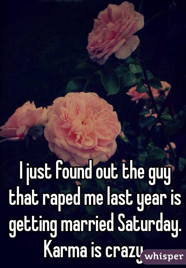 I just found out the guy that raped me last year is getting married Saturday.   Karma is crazy.