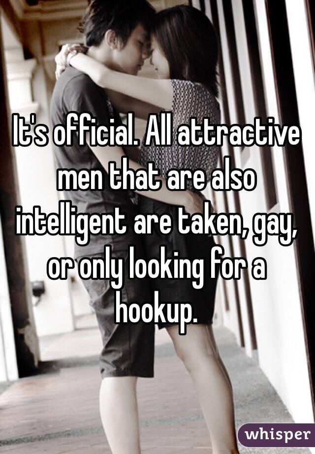 It's official. All attractive men that are also intelligent are taken, gay, or only looking for a hookup.