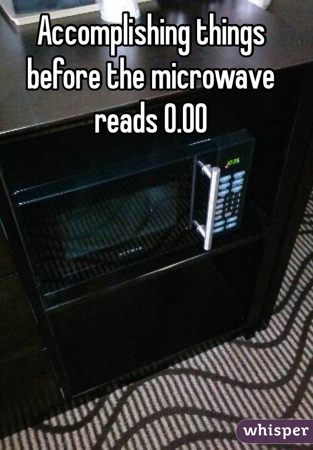 Accomplishing things before the microwave reads 0.00