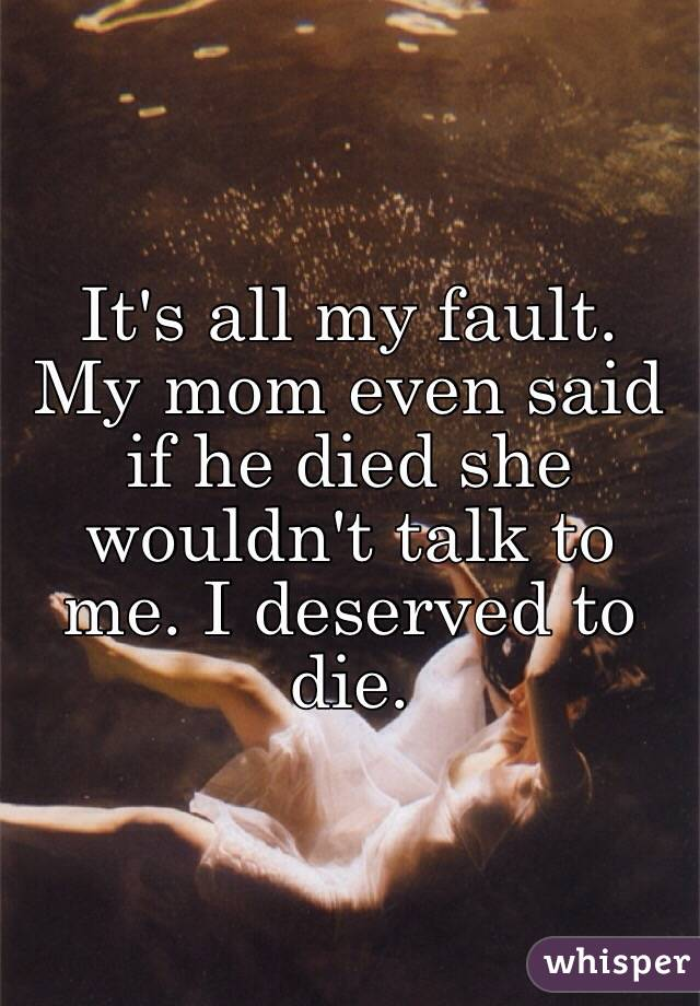 It's all my fault. My mom even said if he died she wouldn't talk to me. I deserved to die.