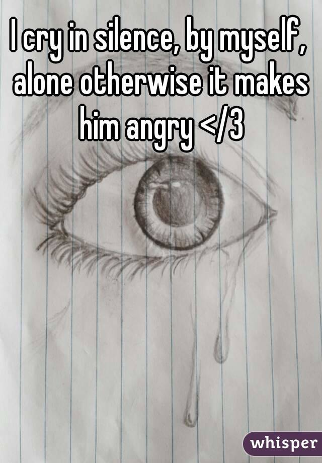 I cry in silence, by myself, alone otherwise it makes him angry </3