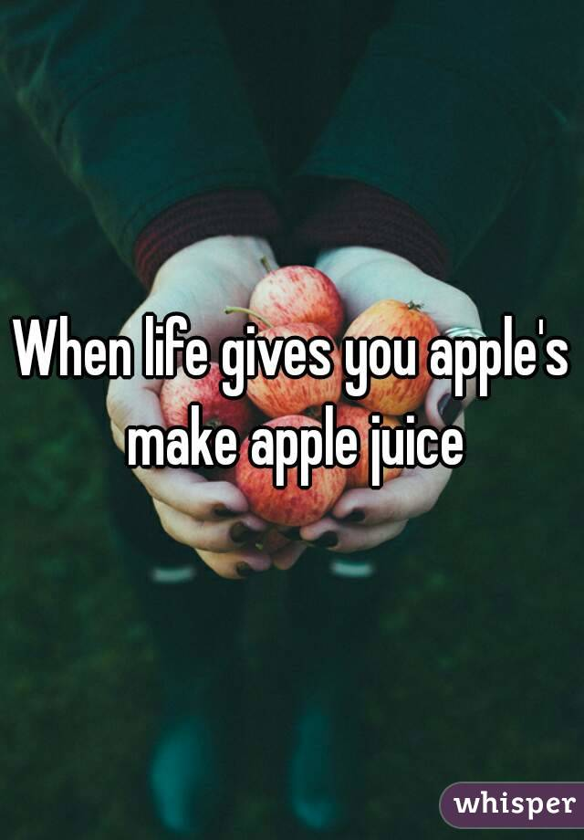 When life gives you apple's make apple juice