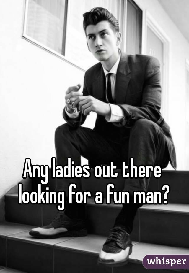 Any ladies out there looking for a fun man?