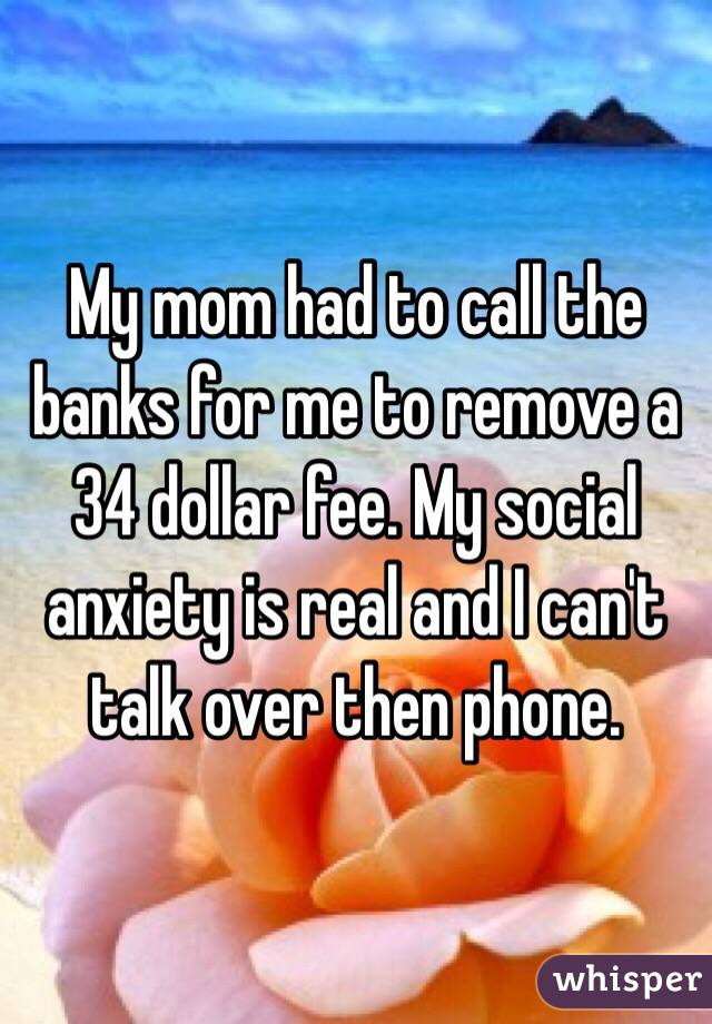 My mom had to call the banks for me to remove a 34 dollar fee. My social anxiety is real and I can't talk over then phone.