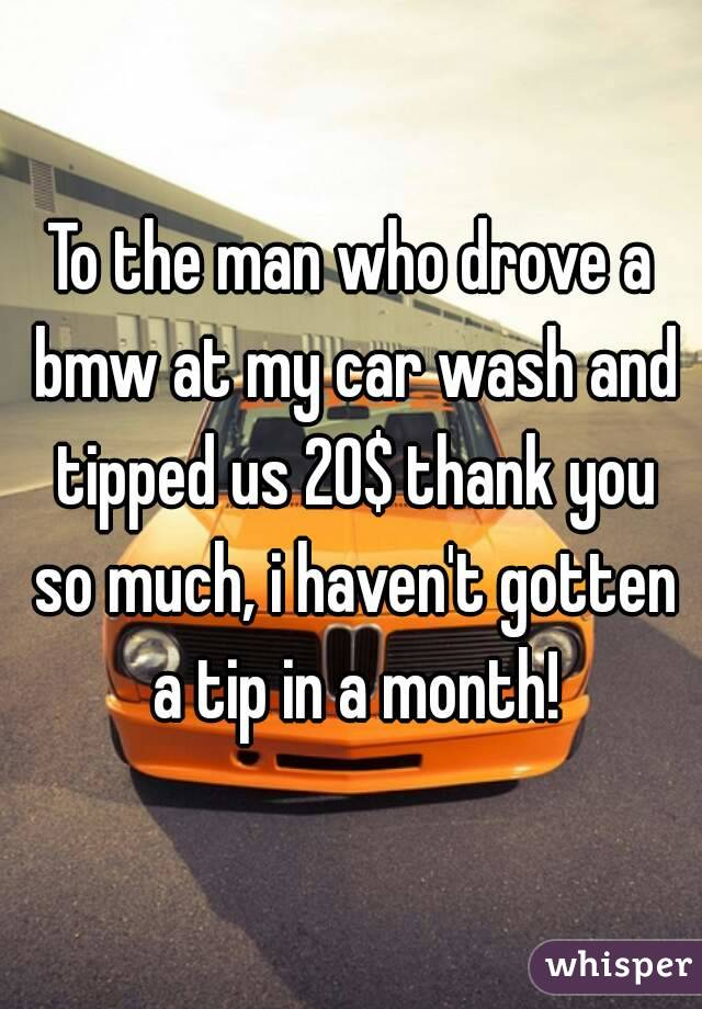 To the man who drove a bmw at my car wash and tipped us 20$ thank you so much, i haven't gotten a tip in a month!