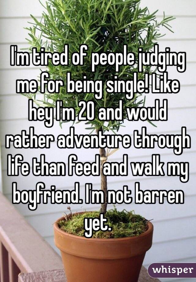 I'm tired of people judging me for being single! Like hey I'm 20 and would rather adventure through life than feed and walk my boyfriend. I'm not barren yet.