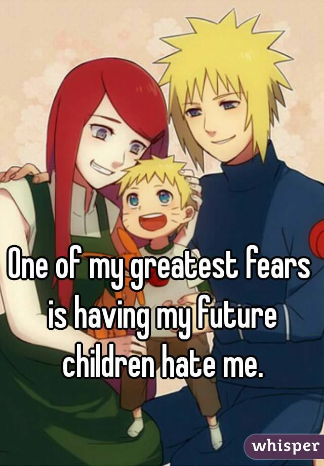 One of my greatest fears is having my future children hate me.