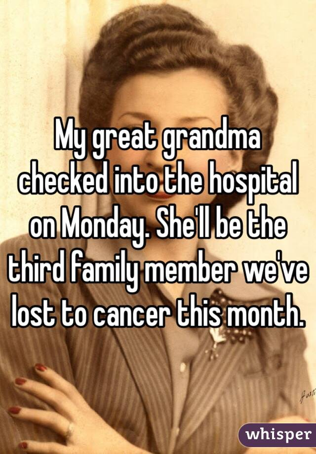 My great grandma checked into the hospital on Monday. She'll be the third family member we've lost to cancer this month.
