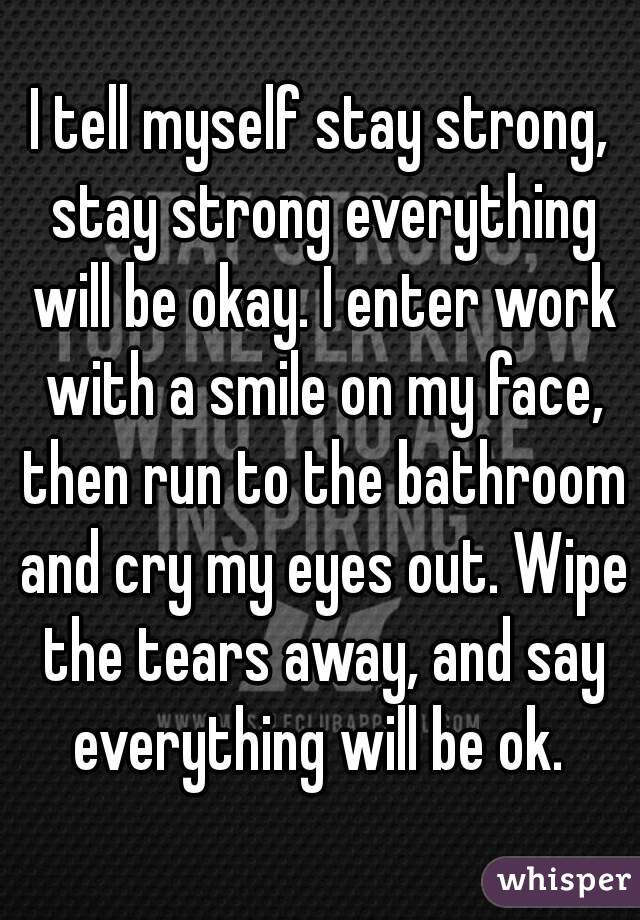 I tell myself stay strong, stay strong everything will be okay. I enter work with a smile on my face, then run to the bathroom and cry my eyes out. Wipe the tears away, and say everything will be ok.