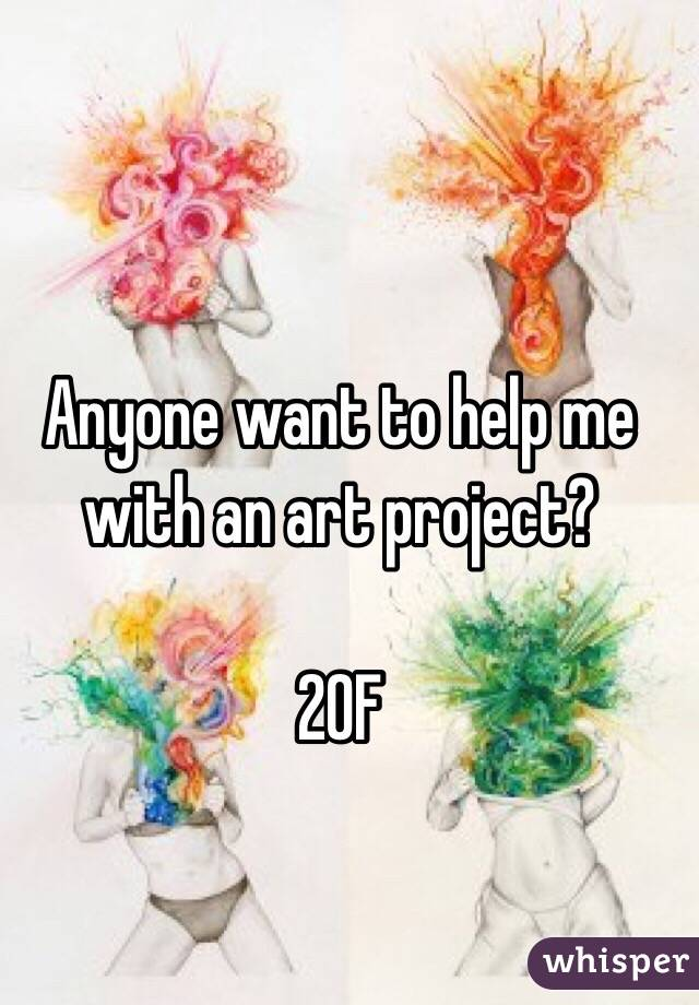 Anyone want to help me with an art project?  20F