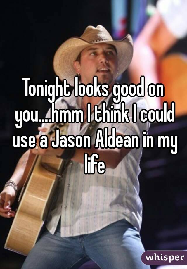 Tonight looks good on you....hmm I think I could use a Jason Aldean in my life