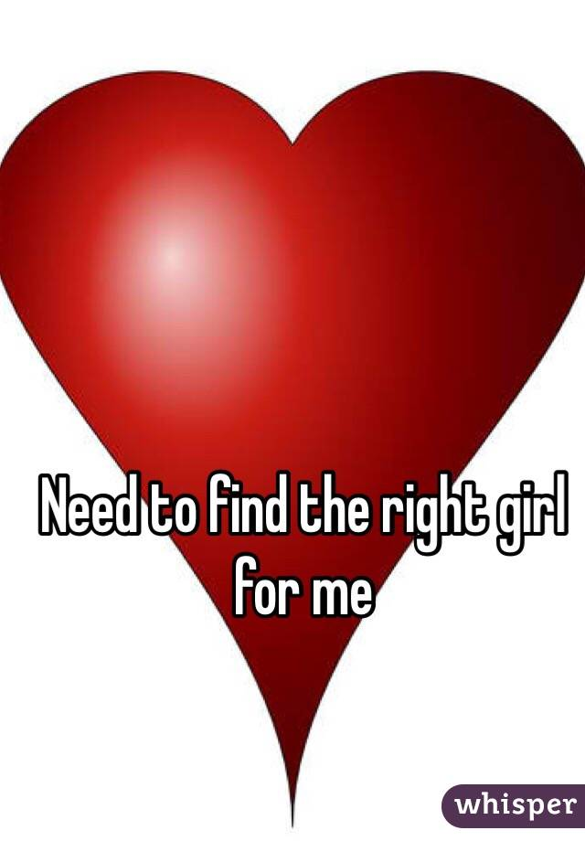 Need to find the right girl for me