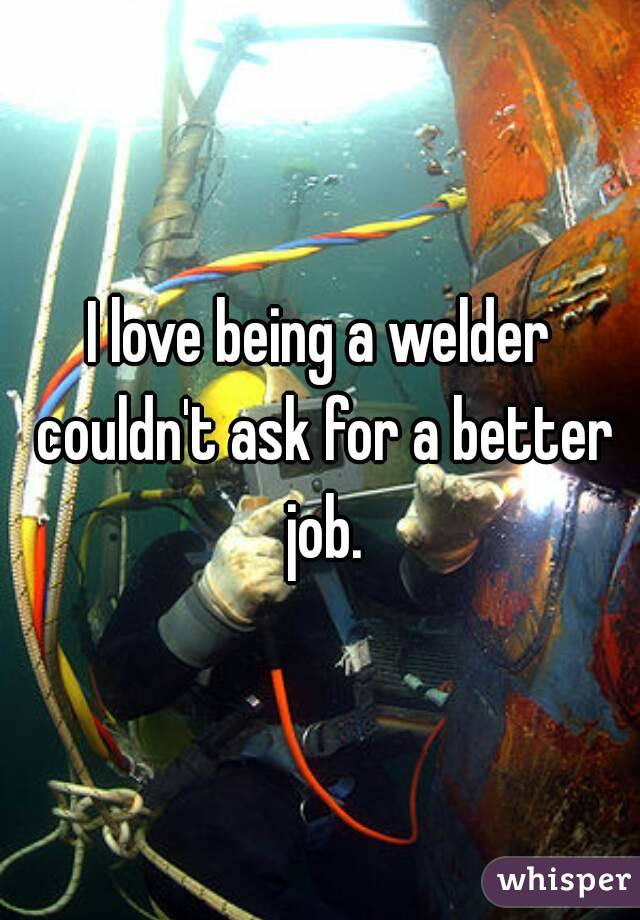 I love being a welder couldn't ask for a better job.