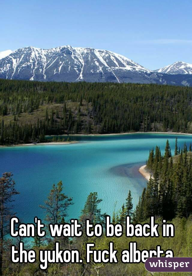 Can't wait to be back in the yukon. Fuck alberta