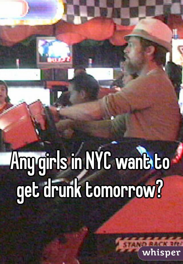 Any girls in NYC want to get drunk tomorrow?