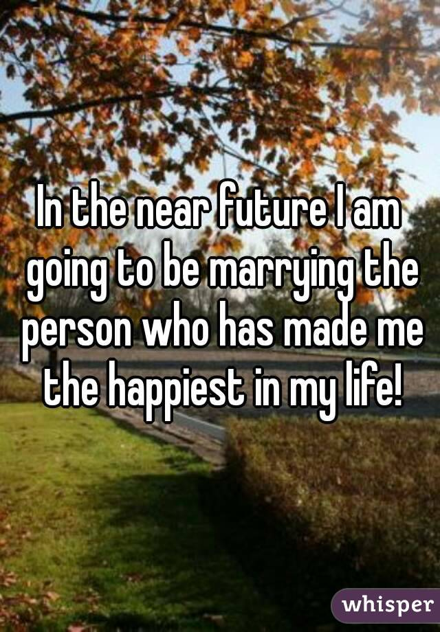 In the near future I am going to be marrying the person who has made me the happiest in my life!