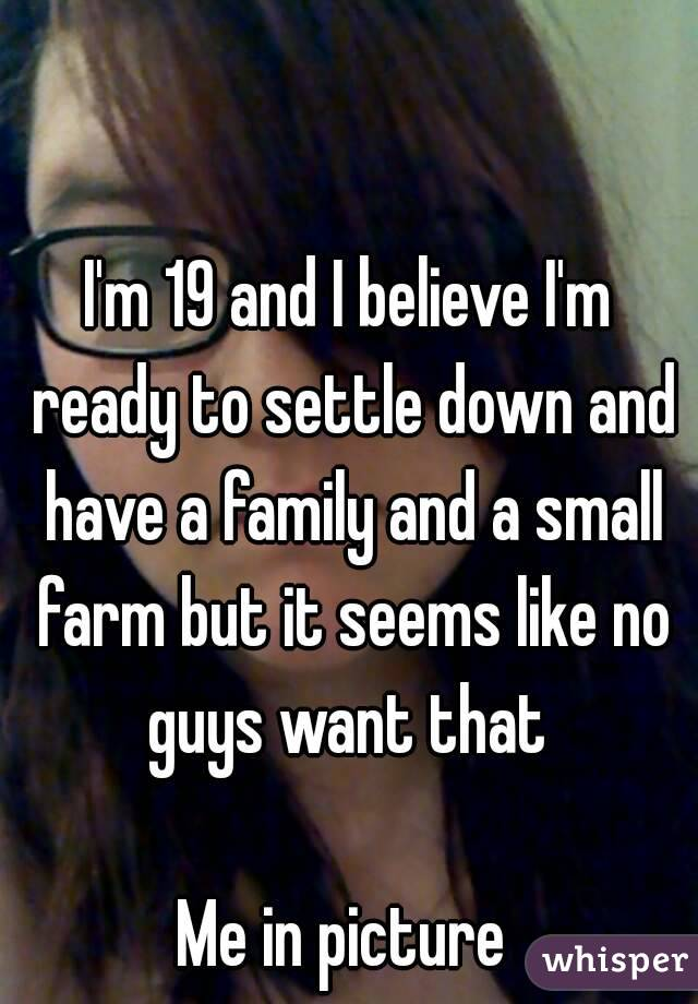 I'm 19 and I believe I'm ready to settle down and have a family and a small farm but it seems like no guys want that   Me in picture