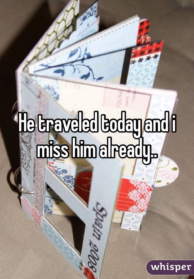 He traveled today and i miss him already..