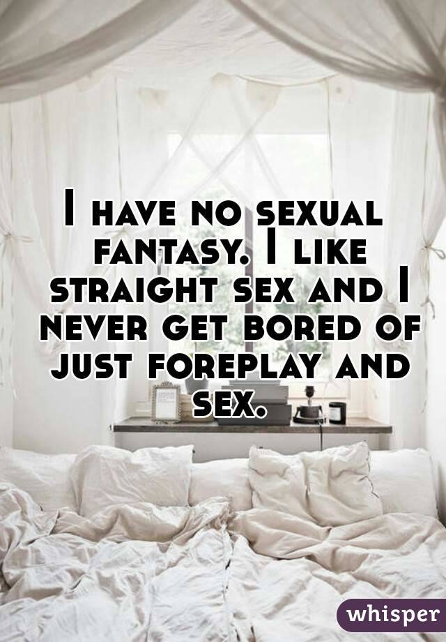 I have no sexual fantasy. I like straight sex and I never get bored of just foreplay and sex.