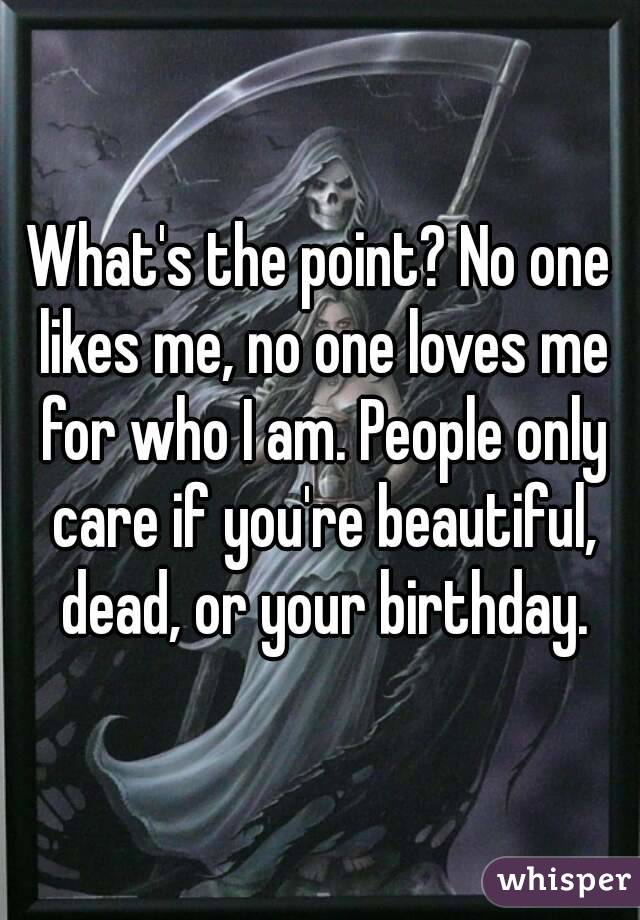 What's the point? No one likes me, no one loves me for who I am. People only care if you're beautiful, dead, or your birthday.