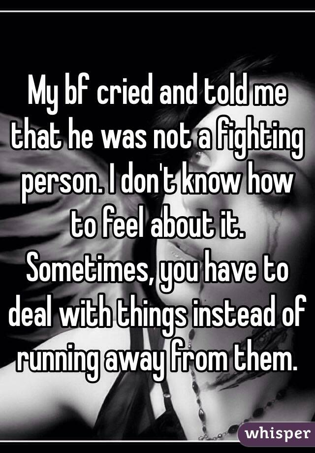 My bf cried and told me that he was not a fighting person. I don't know how to feel about it. Sometimes, you have to deal with things instead of running away from them.