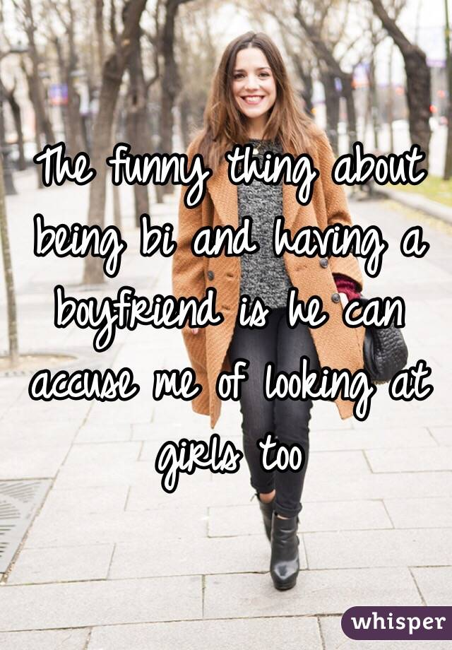 The funny thing about being bi and having a boyfriend is he can accuse me of looking at girls too