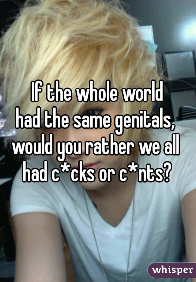 If the whole world had the same genitals,  would you rather we all  had c*cks or c*nts?