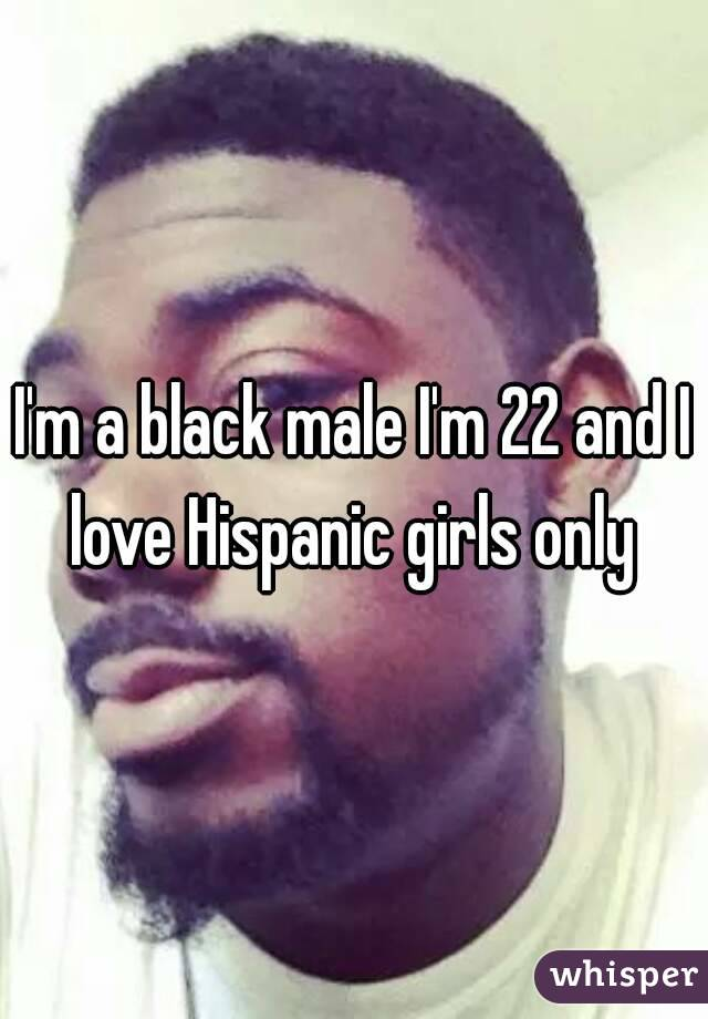 I'm a black male I'm 22 and I love Hispanic girls only