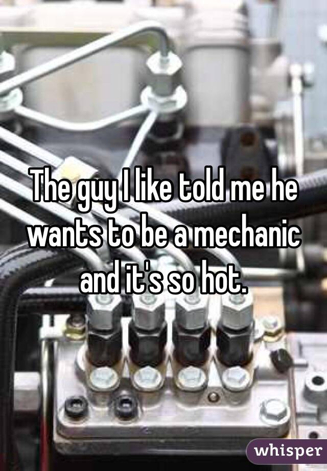 The guy I like told me he wants to be a mechanic and it's so hot.