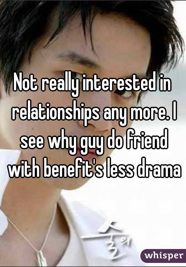 Not really interested in relationships any more. I see why guy do friend with benefit's less drama