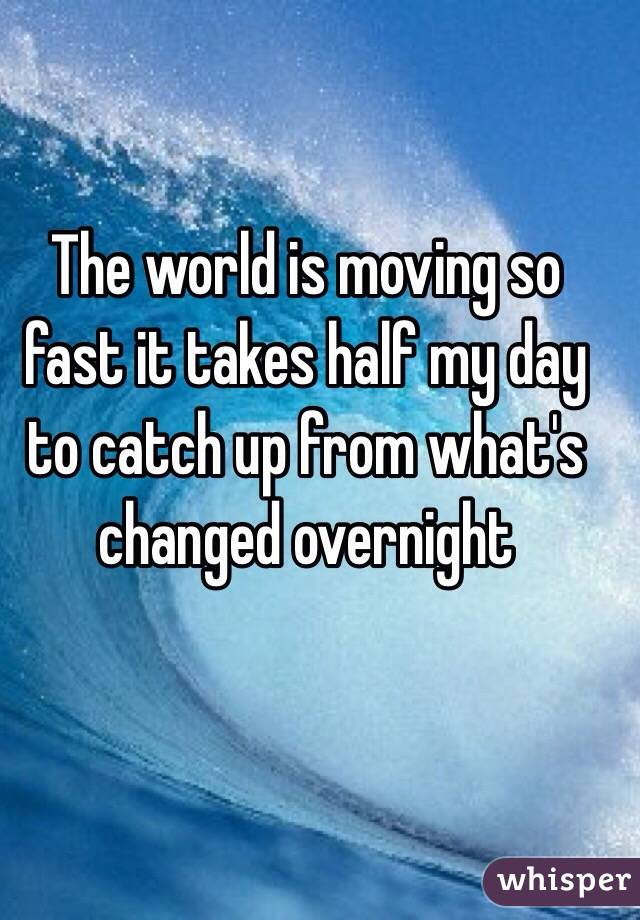 The world is moving so fast it takes half my day to catch up from what's changed overnight