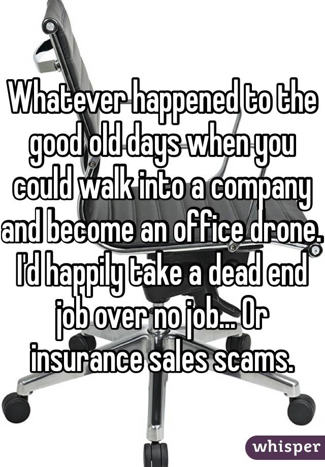 Whatever happened to the good old days when you could walk into a company and become an office drone. I'd happily take a dead end job over no job... Or insurance sales scams.