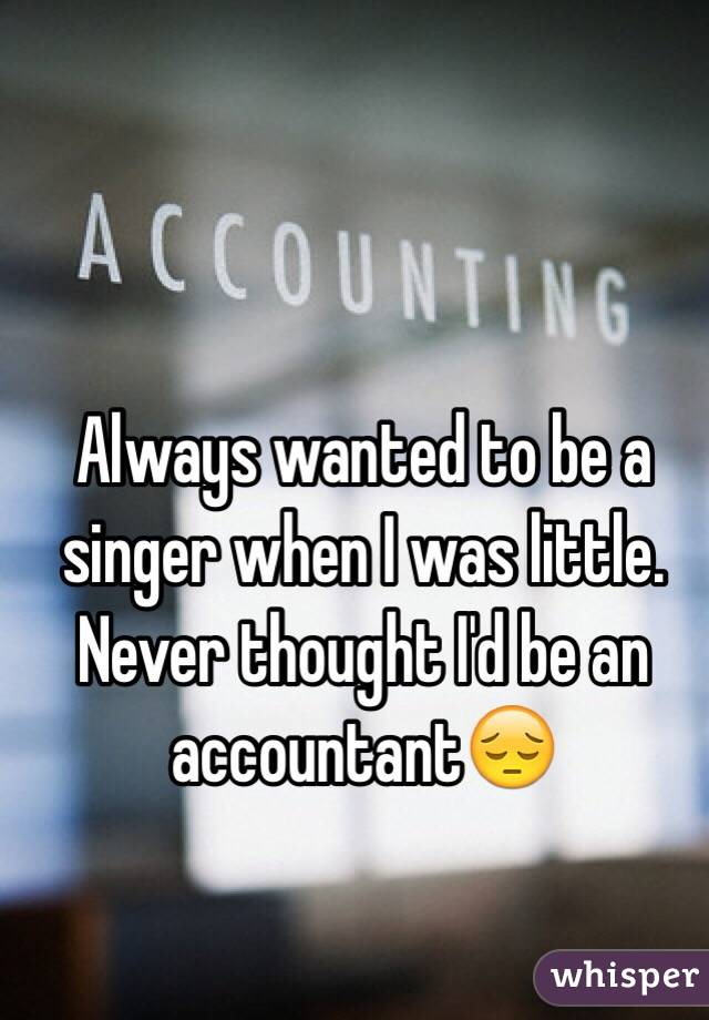 Always wanted to be a singer when I was little. Never thought I'd be an accountant😔