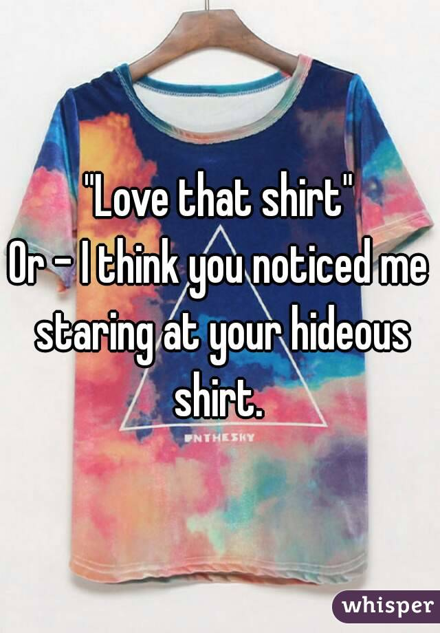 """Love that shirt"" Or - I think you noticed me staring at your hideous shirt."