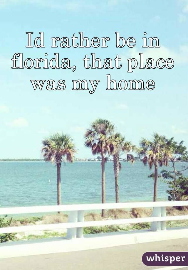 Id rather be in florida, that place was my home