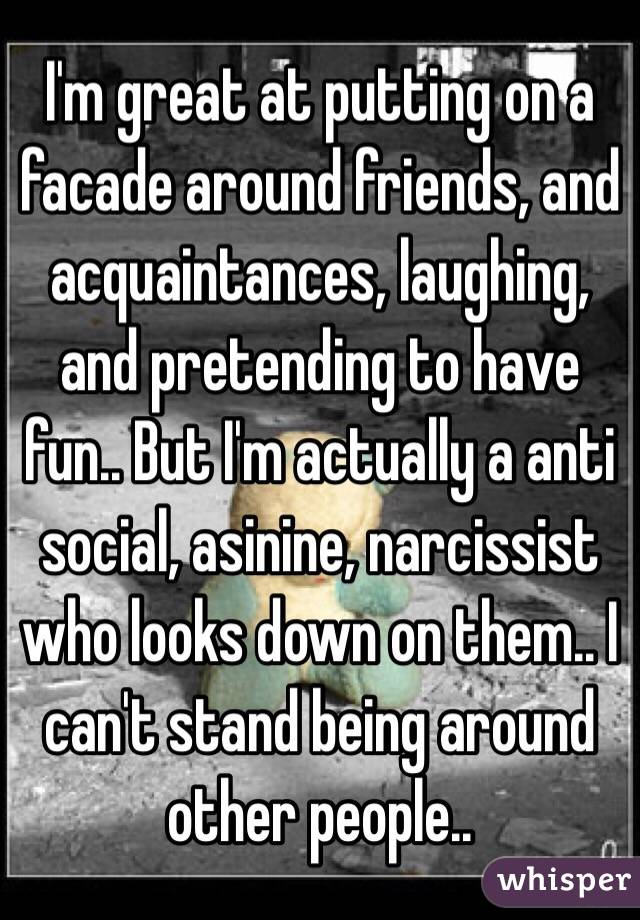 I'm great at putting on a facade around friends, and acquaintances, laughing, and pretending to have fun.. But I'm actually a anti social, asinine, narcissist who looks down on them.. I can't stand being around other people..