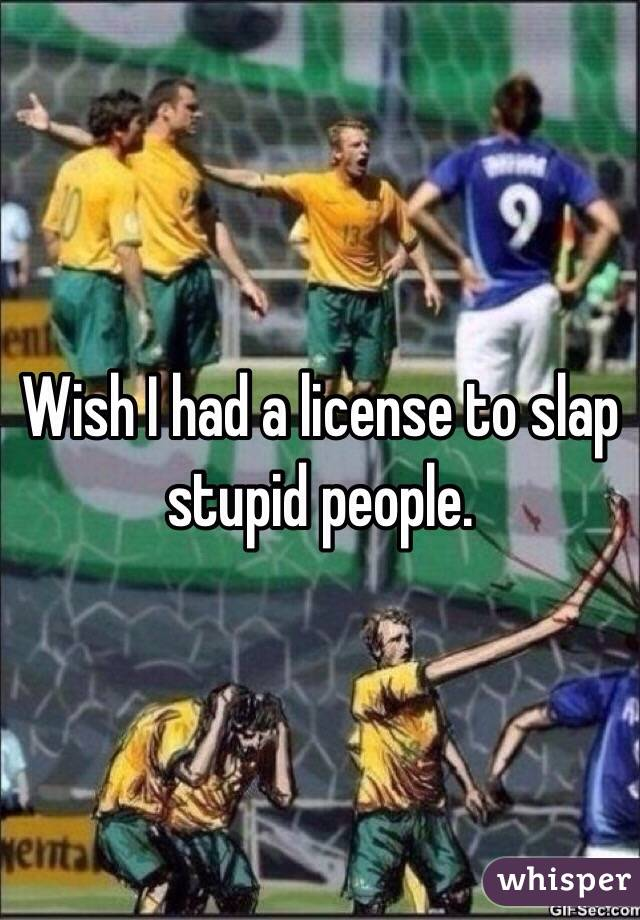 Wish I had a license to slap stupid people.