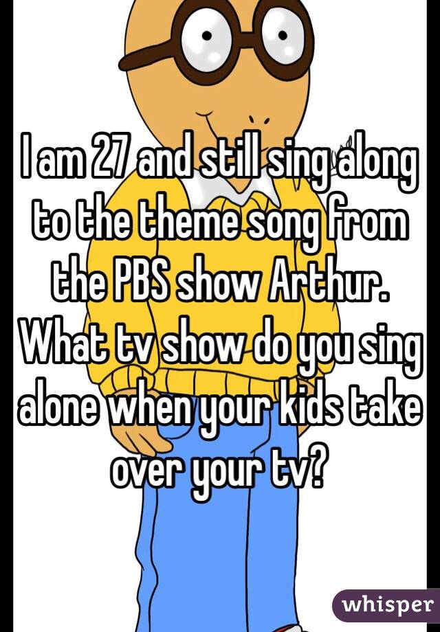 I am 27 and still sing along to the theme song from the PBS show Arthur.  What tv show do you sing alone when your kids take over your tv?