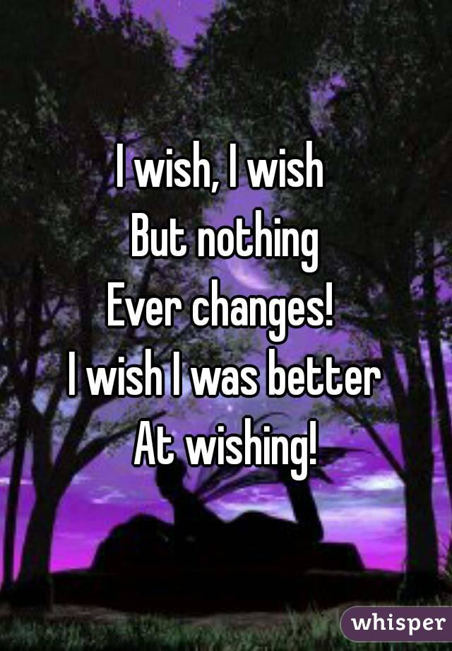 I wish, I wish  But nothing Ever changes!  I wish I was better At wishing!