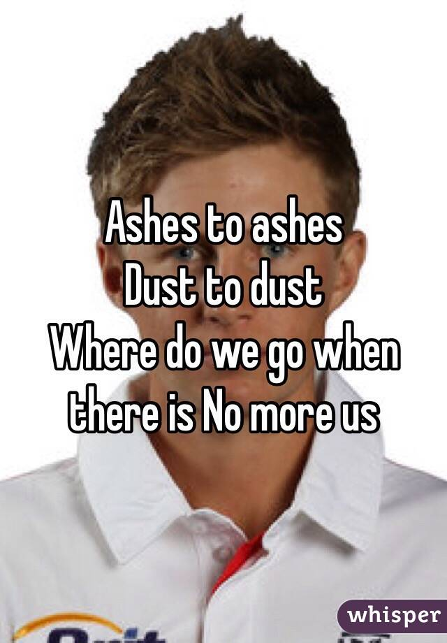 Ashes to ashes Dust to dust Where do we go when there is No more us