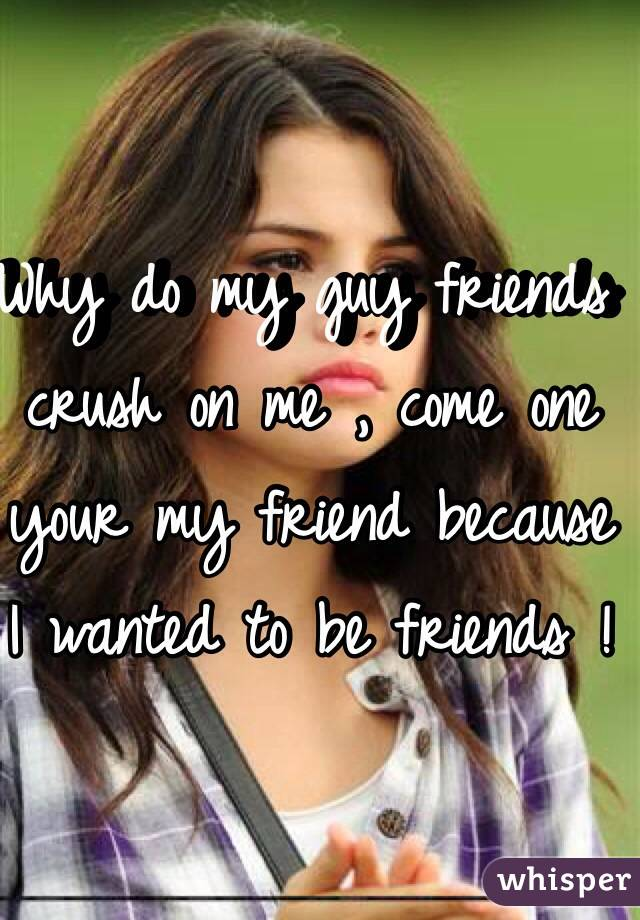 Why do my guy friends crush on me , come one your my friend because I wanted to be friends !
