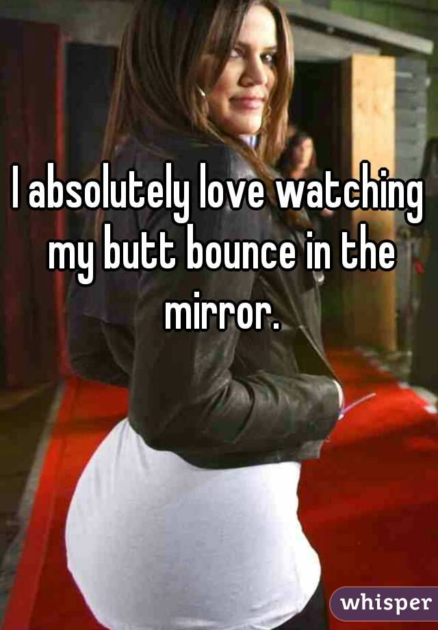 I absolutely love watching my butt bounce in the mirror.