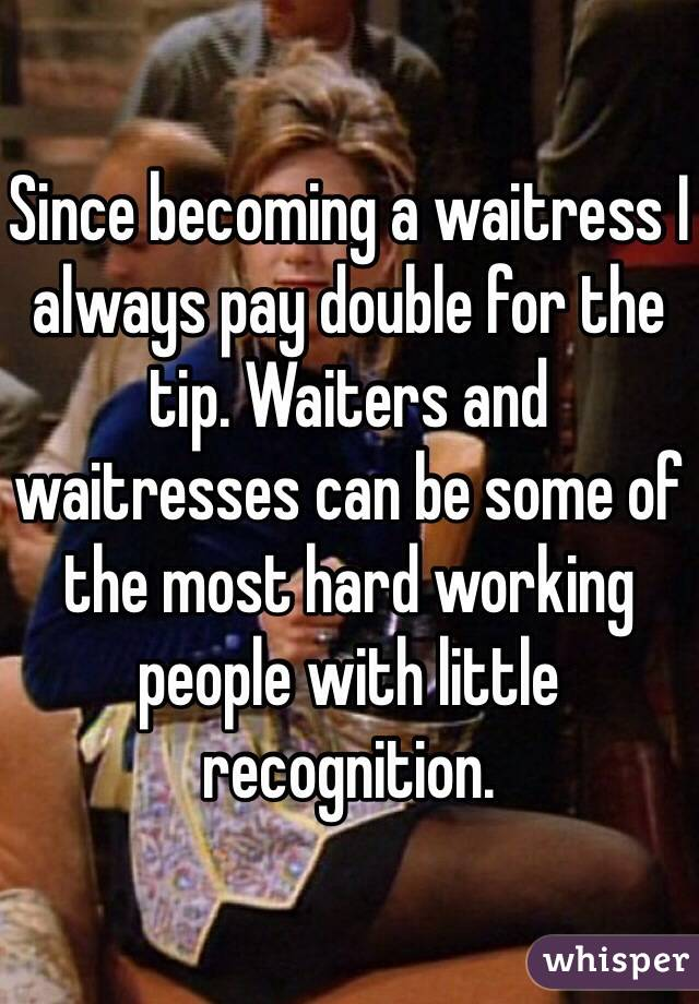 Since becoming a waitress I always pay double for the tip. Waiters and waitresses can be some of the most hard working people with little recognition.