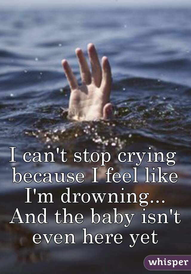 I can't stop crying because I feel like I'm drowning... And the baby isn't even here yet