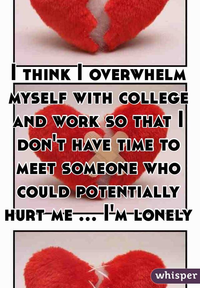 I think I overwhelm myself with college and work so that I don't have time to meet someone who could potentially hurt me ... I'm lonely