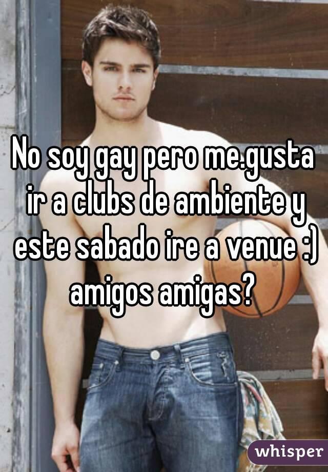 No soy gay pero me.gusta ir a clubs de ambiente y este sabado ire a venue :) amigos amigas?