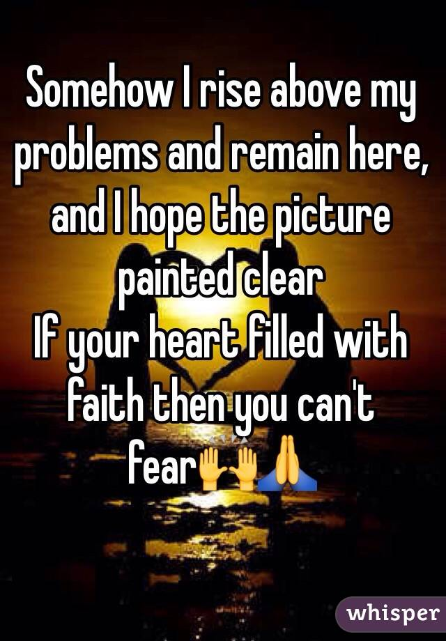Somehow I rise above my problems and remain here, and I hope the picture painted clear  If your heart filled with faith then you can't fear🙌🙏