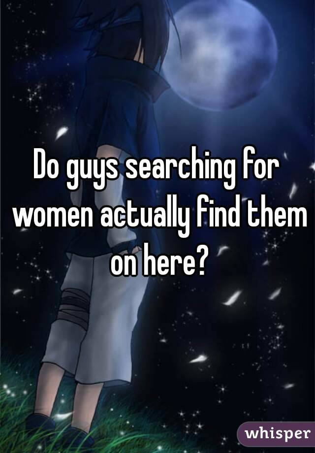 Do guys searching for women actually find them on here?